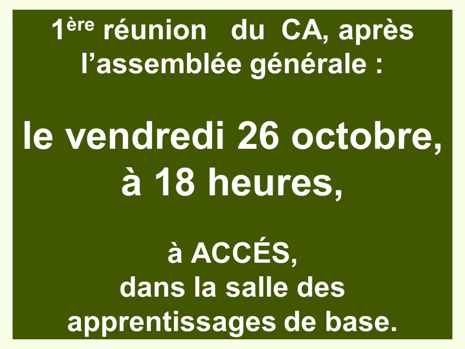 1 ère réunion du CA, après lassemblée générale : le vendredi 26 octobre, à 18 heures, à ACCÉS, dans la salle des apprentissages de base.
