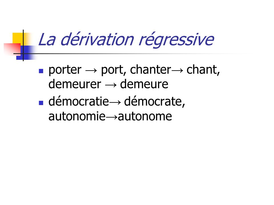 La dérivation régressive porter port, chanter chant, demeurer demeure démocratie démocrate, autonomie autonome