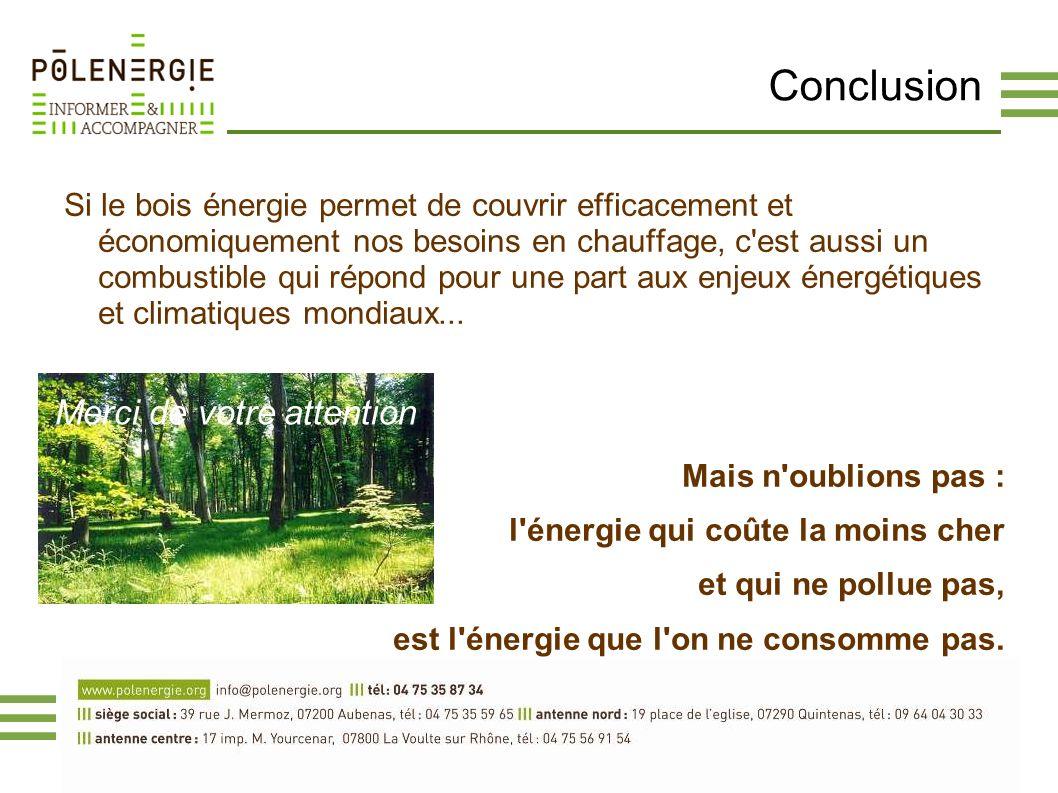 Conclusion Si le bois énergie permet de couvrir efficacement et économiquement nos besoins en chauffage, c'est aussi un combustible qui répond pour un