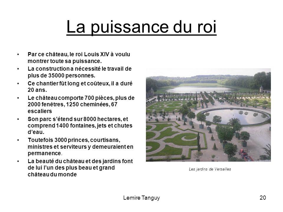 Lemire Tanguy20 La puissance du roi Par ce château, le roi Louis XIV à voulu montrer toute sa puissance. La construction a nécessité le travail de plu