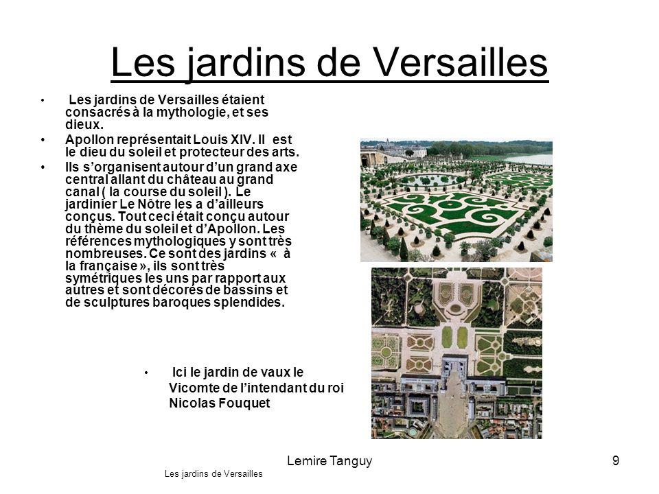 Lemire Tanguy9 Les jardins de Versailles Les jardins de Versailles étaient consacrés à la mythologie, et ses dieux. Apollon représentait Louis XIV. Il