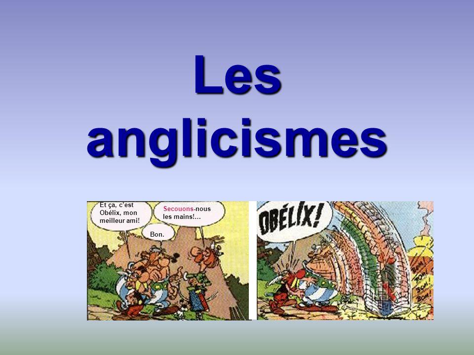 Les anglicismes Bon. Et ça, cest Obélix, mon meilleur ami! Secouons-nous les mains!…