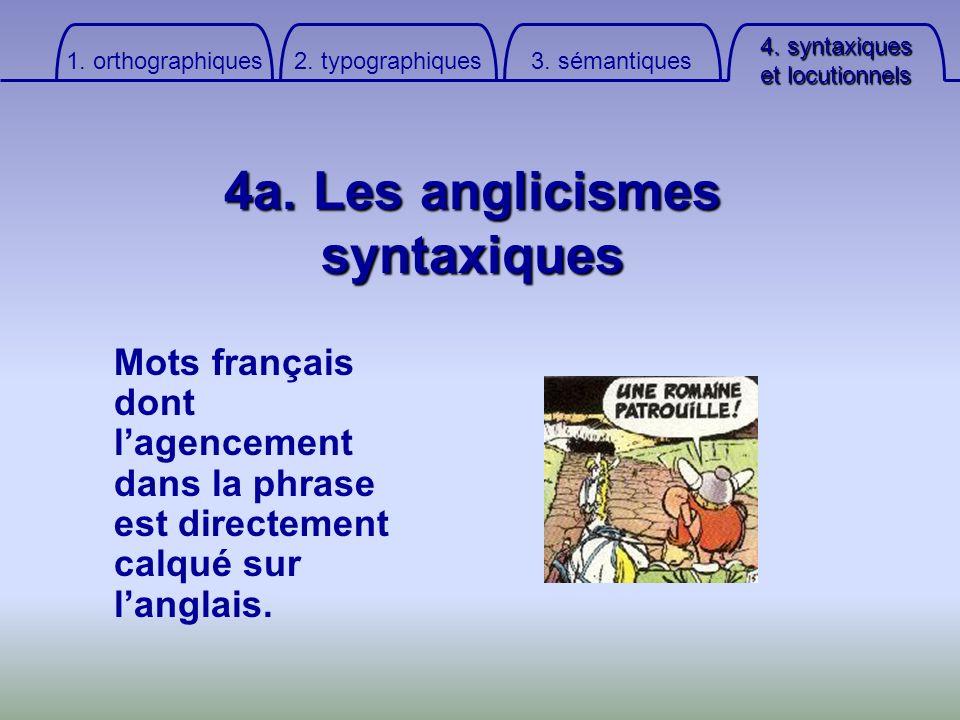 4. syntaxiques et locutionnels 3. sémantiques 2. typographiques 1. orthographiques 4a. Les anglicismes syntaxiques Mots français dont lagencement dans