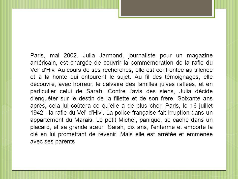 Paris, mai 2002. Julia Jarmond, journaliste pour un magazine américain, est chargée de couvrir la commémoration de la rafle du Vel' d'Hiv. Au cours de