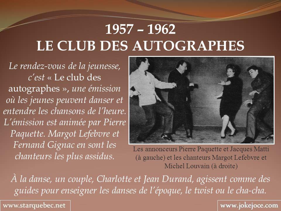 1957 – 1962 LE CLUB DES AUTOGRAPHES Les annonceurs Pierre Paquette et Jacques Matti (à gauche) et les chanteurs Margot Lefebvre et Michel Louvain (à droite) Le rendez-vous de la jeunesse, cest « Le club des autographes », une émission où les jeunes peuvent danser et entendre les chansons de lheure.