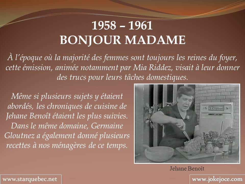 1958 – 1961 BONJOUR MADAME Jehane Benoît À lépoque où la majorité des femmes sont toujours les reines du foyer, cette émission, animée notamment par Mia Riddez, visait à leur donner des trucs pour leurs tâches domestiques.