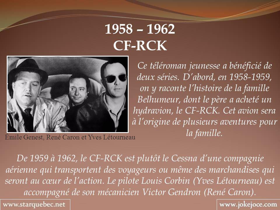 1958 – 1962 CF-RCK Émile Genest, René Caron et Yves Létourneau Ce téléroman jeunesse a bénéficié de deux séries. Dabord, en 1958-1959, on y raconte lh