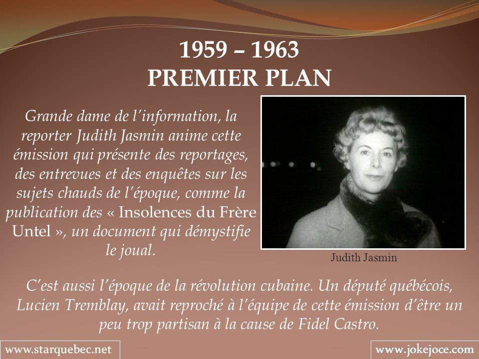 1959 – 1963 PREMIER PLAN Judith Jasmin Grande dame de linformation, la reporter Judith Jasmin anime cette émission qui présente des reportages, des entrevues et des enquêtes sur les sujets chauds de lépoque, comme la publication des « Insolences du Frère Untel », un document qui démystifie le joual.