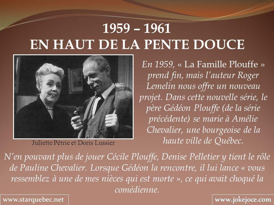 1959 – 1961 EN HAUT DE LA PENTE DOUCE Juliette Pétrie et Doris Lussier En 1959, « La Famille Plouffe » prend fin, mais lauteur Roger Lemelin nous offre un nouveau projet.