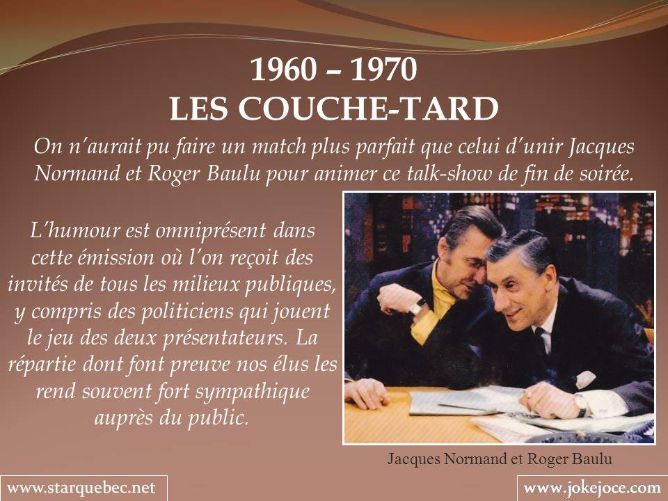 1960 – 1970 LES COUCHE-TARD Jacques Normand et Roger Baulu Lhumour est omniprésent dans cette émission où lon reçoit des invités de tous les milieux publiques, y compris des politiciens qui jouent le jeu des deux présentateurs.