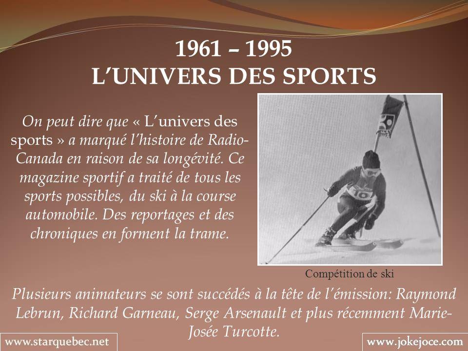 1961 – 1995 LUNIVERS DES SPORTS Compétition de ski Plusieurs animateurs se sont succédés à la tête de lémission: Raymond Lebrun, Richard Garneau, Serge Arsenault et plus récemment Marie- Josée Turcotte.