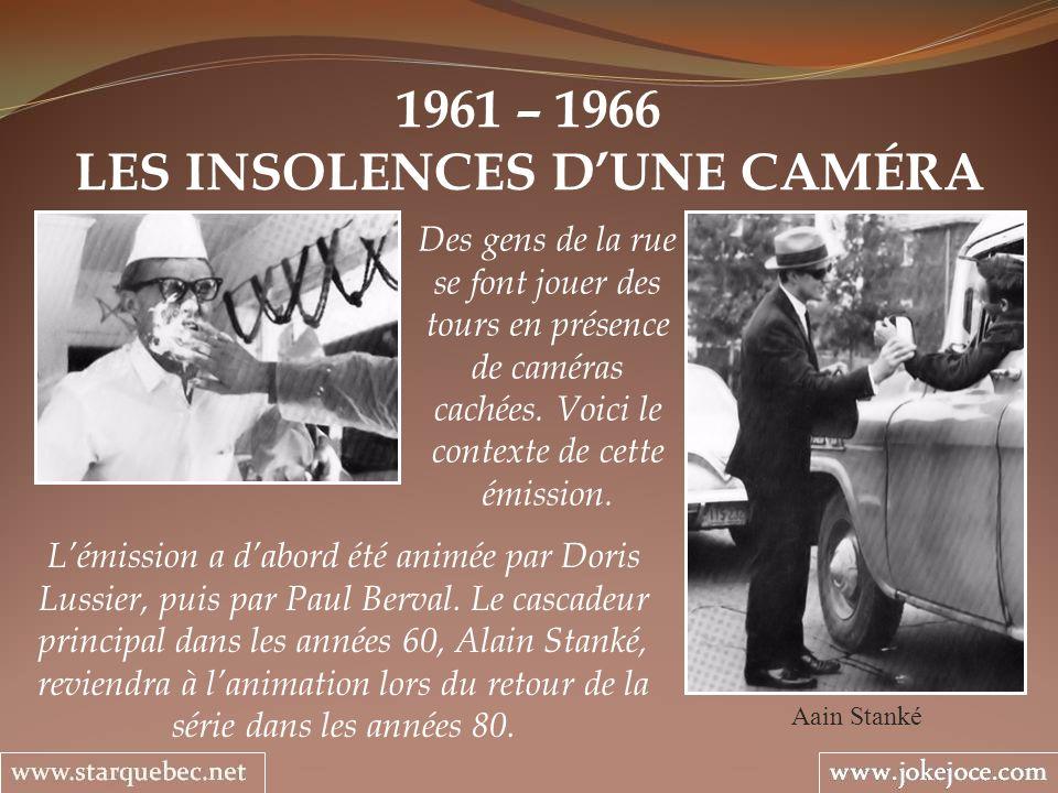 1961 – 1966 LES INSOLENCES DUNE CAMÉRA Aain Stanké Des gens de la rue se font jouer des tours en présence de caméras cachées. Voici le contexte de cet