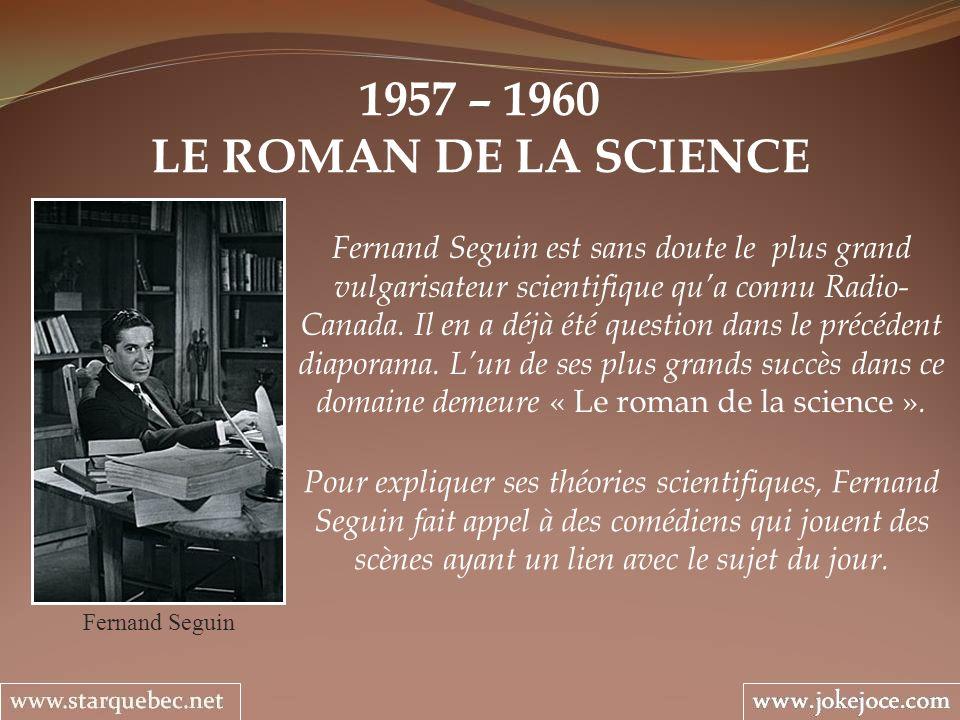 1957 – 1960 LE ROMAN DE LA SCIENCE Fernand Seguin Fernand Seguin est sans doute le plus grand vulgarisateur scientifique qua connu Radio- Canada. Il e