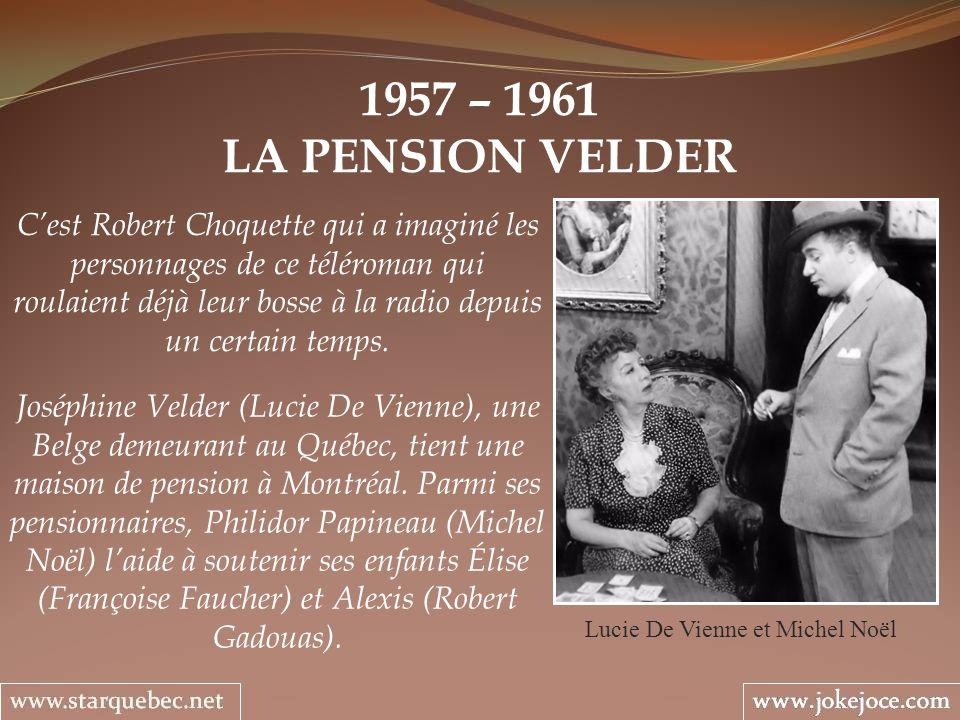 1957 – 1961 LA PENSION VELDER Lucie De Vienne et Michel Noël Cest Robert Choquette qui a imaginé les personnages de ce téléroman qui roulaient déjà le