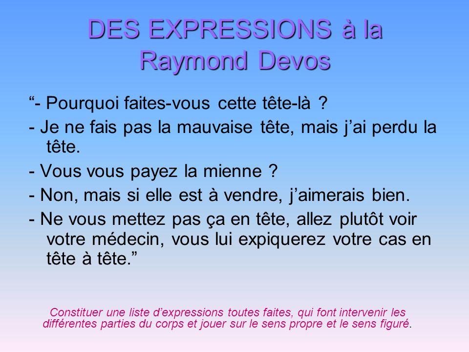 DES EXPRESSIONS à la Raymond Devos - Pourquoi faites-vous cette tête-là ? - Je ne fais pas la mauvaise tête, mais jai perdu la tête. - Vous vous payez