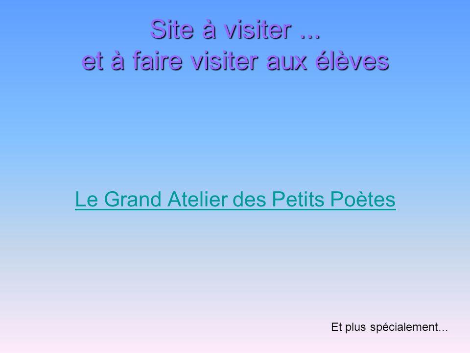 Site à visiter... et à faire visiter aux élèves Le Grand Atelier des Petits Poètes Et plus spécialement...