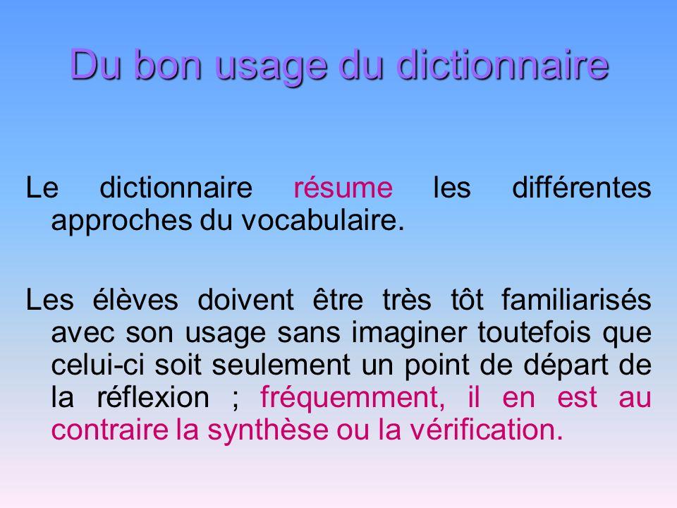 Du bon usage du dictionnaire Le dictionnaire résume les différentes approches du vocabulaire. Les élèves doivent être très tôt familiarisés avec son u