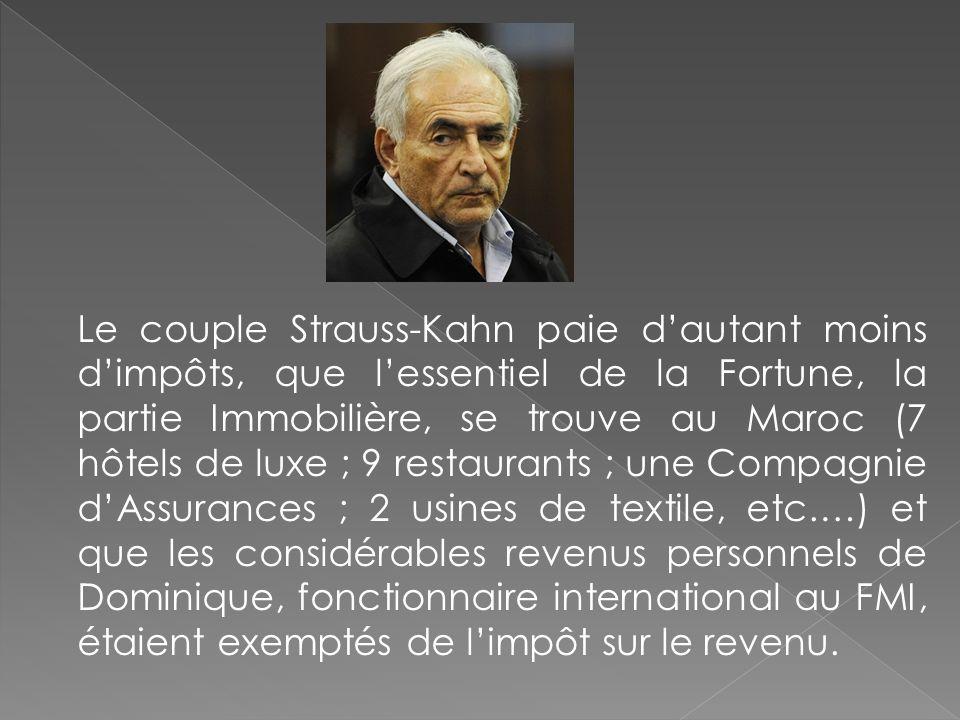 Le couple Strauss-Kahn paie dautant moins dimpôts, que lessentiel de la Fortune, la partie Immobilière, se trouve au Maroc (7 hôtels de luxe ; 9 resta