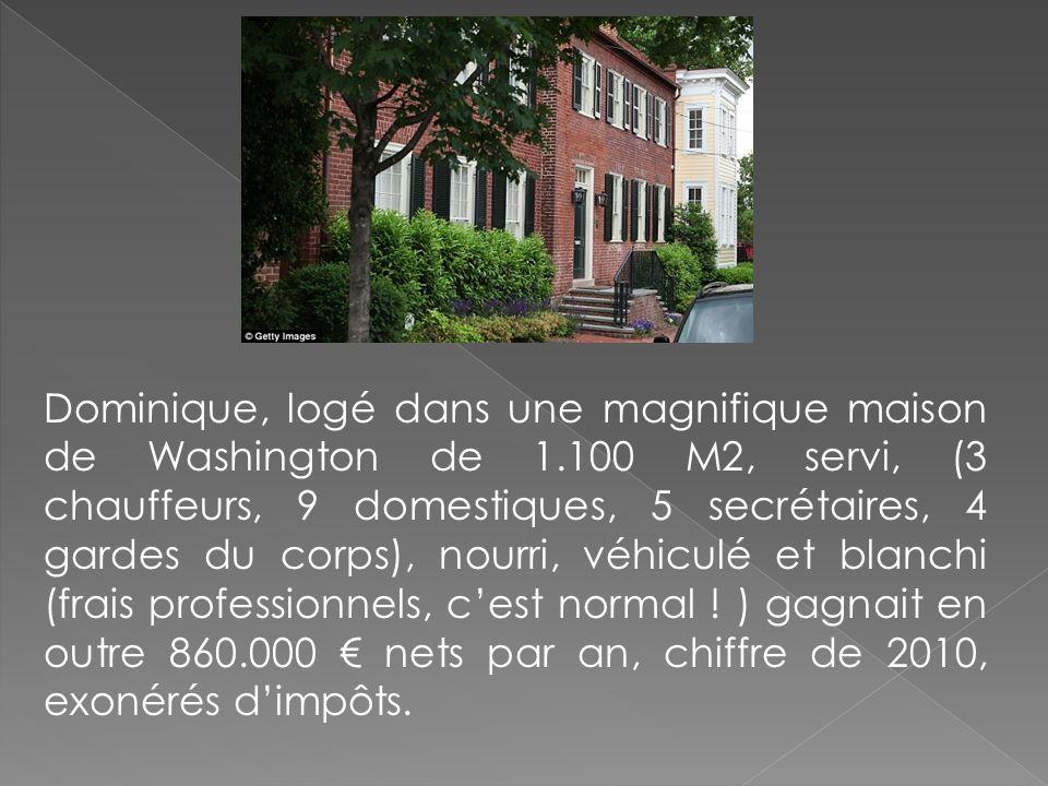 Dominique, logé dans une magnifique maison de Washington de 1.100 M2, servi, (3 chauffeurs, 9 domestiques, 5 secrétaires, 4 gardes du corps), nourri,