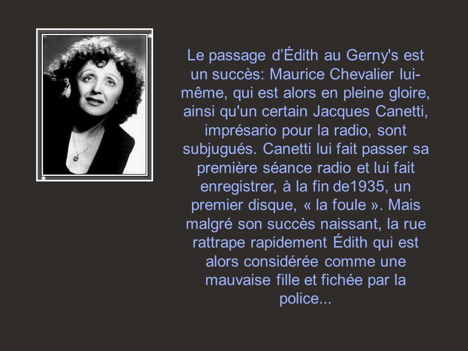 Le passage dÉdith au Gerny s est un succès: Maurice Chevalier lui- même, qui est alors en pleine gloire, ainsi qu un certain Jacques Canetti, imprésario pour la radio, sont subjugués.