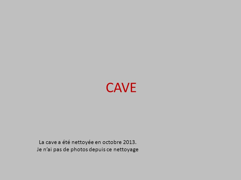 CAVE La cave a été nettoyée en octobre 2013. Je nai pas de photos depuis ce nettoyage