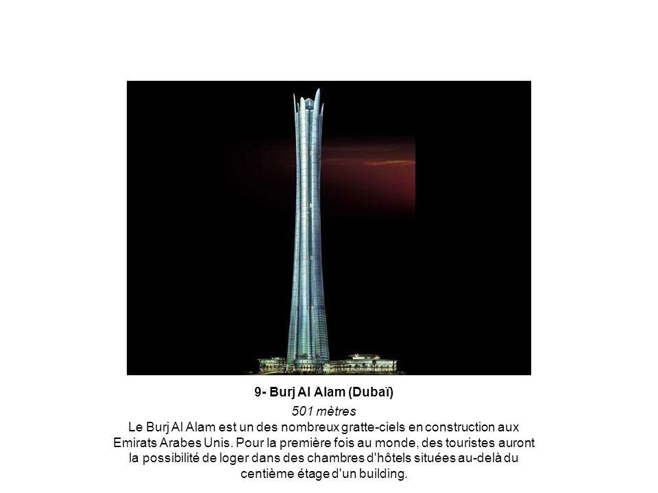 9- Burj Al Alam (Dubaï) 501 mètres Le Burj Al Alam est un des nombreux gratte-ciels en construction aux Emirats Arabes Unis.