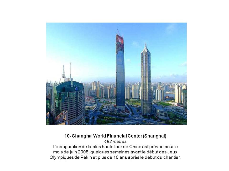 10- Shanghai World Financial Center (Shanghai) 492 mètres L inauguration de la plus haute tour de Chine est prévue pour le mois de juin 2008, quelques semaines avant le début des Jeux Olympiques de Pékin et plus de 10 ans après le début du chantier.