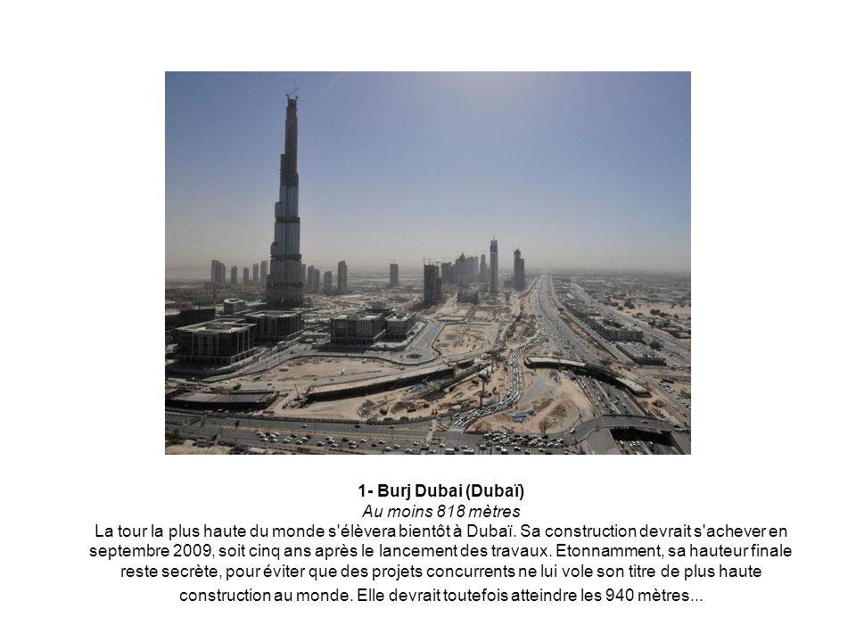 1- Burj Dubai (Dubaï) Au moins 818 mètres La tour la plus haute du monde s élèvera bientôt à Dubaï.