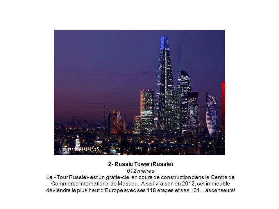 2- Russia Tower (Russie) 612 mètres La «Tour Russie» est un gratte-ciel en cours de construction dans le Centre de Commerce International de Moscou.