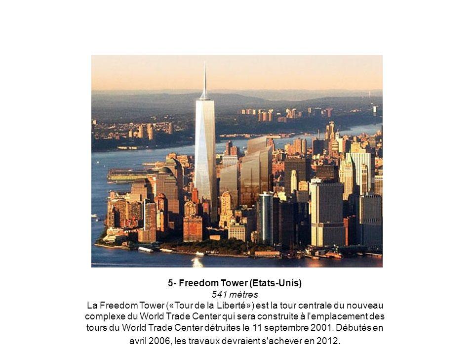 5- Freedom Tower (Etats-Unis) 541 mètres La Freedom Tower («Tour de la Liberté») est la tour centrale du nouveau complexe du World Trade Center qui sera construite à l emplacement des tours du World Trade Center détruites le 11 septembre 2001.