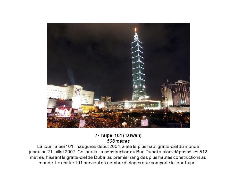 7- Taipei 101 (Taiwan) 508 mètres La tour Taipei 101, inaugurée début 2004, a été le plus haut gratte-ciel du monde jusqu au 21 juillet 2007.
