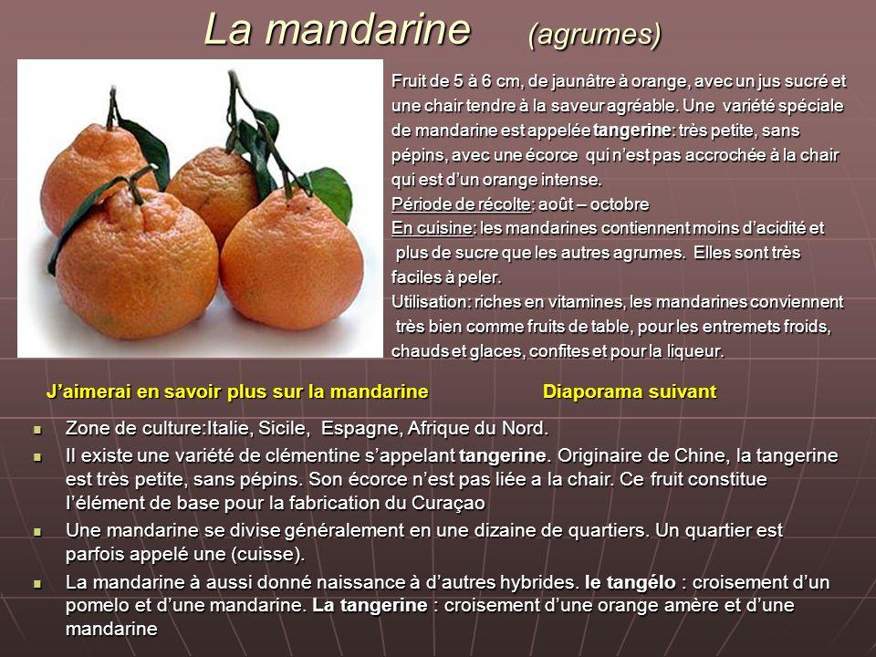 La mandarine (agrumes) Fruit de 5 à 6 cm, de jaunâtre à orange, avec un jus sucré et une chair tendre à la saveur agréable. Une variété spéciale de ma