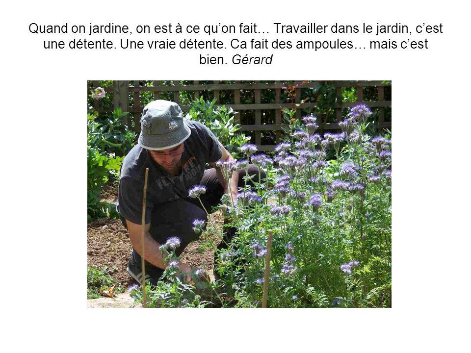 Je suis archi nulle en jardinage. Je suis comme les enfants, je préfère planter, récolter, regarder pousser… Jaime bien travailler quand jai du monde