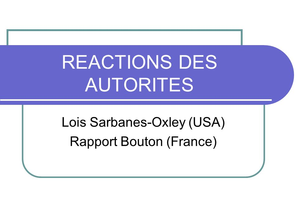 REACTIONS DES AUTORITES Lois Sarbanes-Oxley (USA) Rapport Bouton (France)