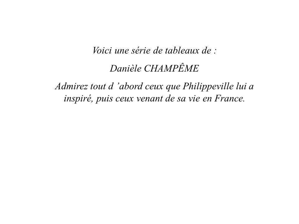 Voici une série de tableaux de : Danièle CHAMPÊME Admirez tout d abord ceux que Philippeville lui a inspiré, puis ceux venant de sa vie en France.