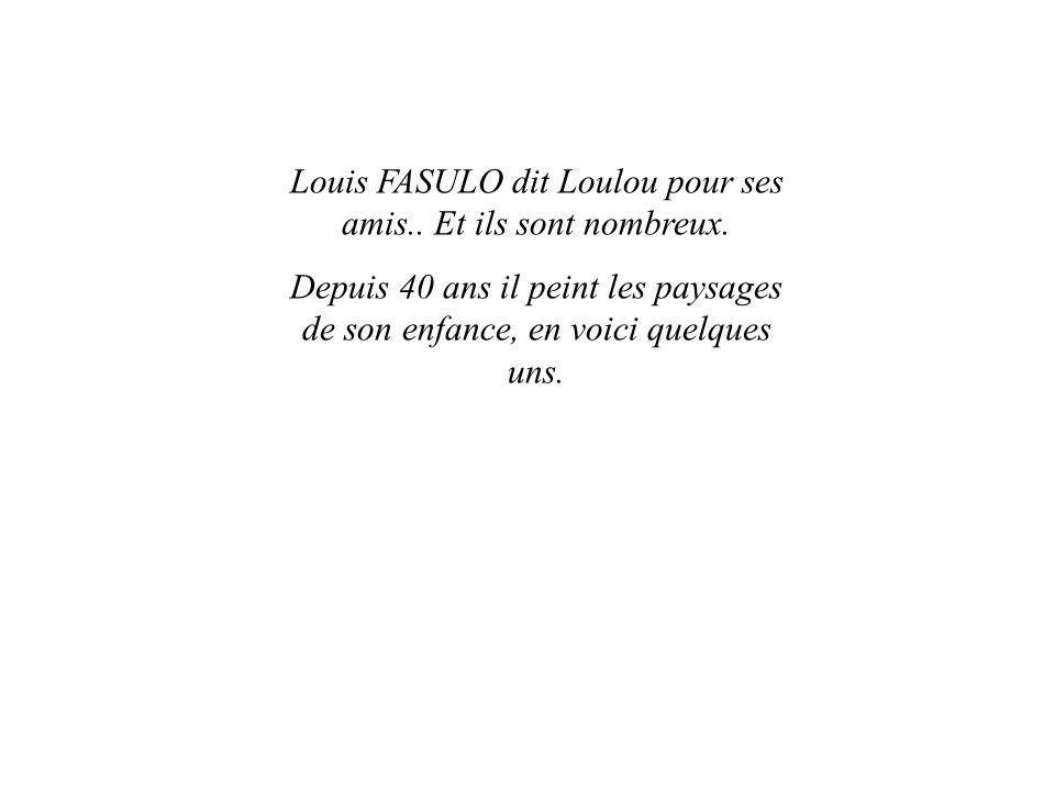 Louis FASULO dit Loulou pour ses amis.. Et ils sont nombreux. Depuis 40 ans il peint les paysages de son enfance, en voici quelques uns.