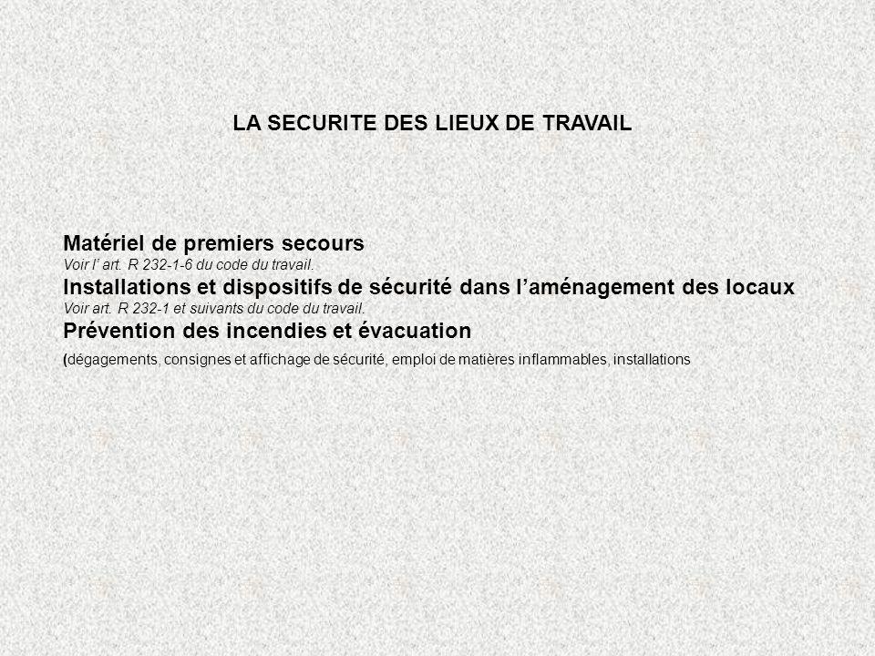 LA SECURITE DES LIEUX DE TRAVAIL Matériel de premiers secours Voir l art. R 232-1-6 du code du travail. Installations et dispositifs de sécurité dans