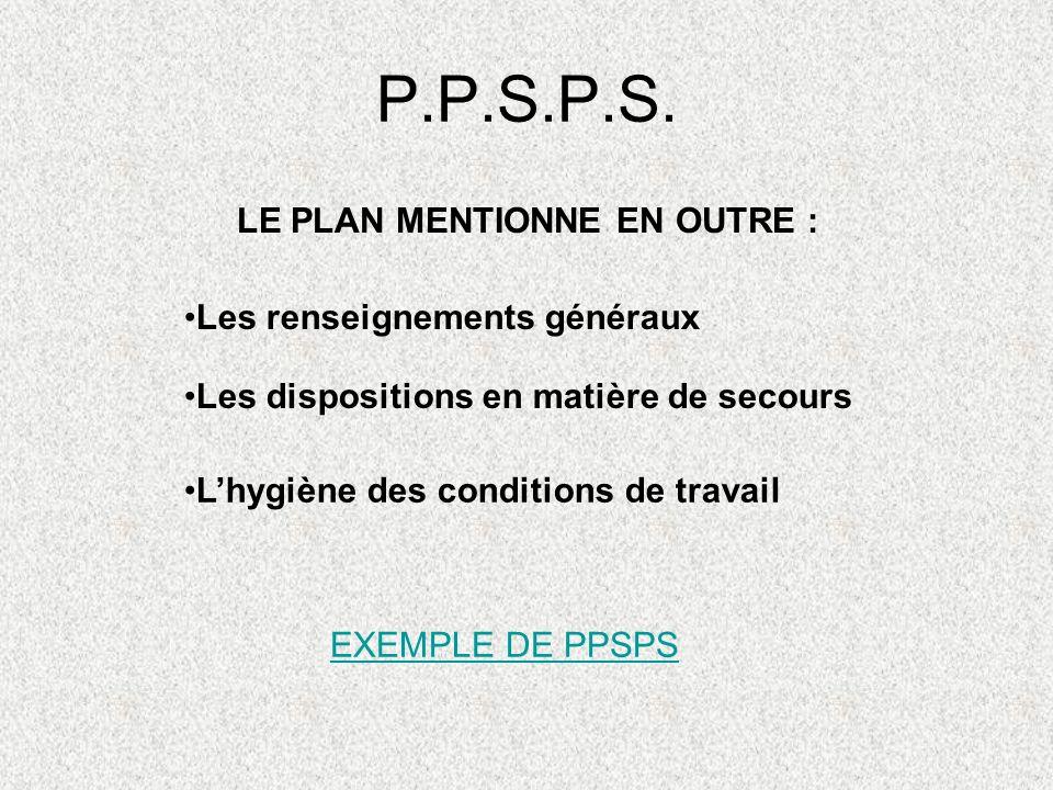 P.P.S.P.S. LE PLAN MENTIONNE EN OUTRE : Les renseignements généraux Les dispositions en matière de secours Lhygiène des conditions de travail EXEMPLE