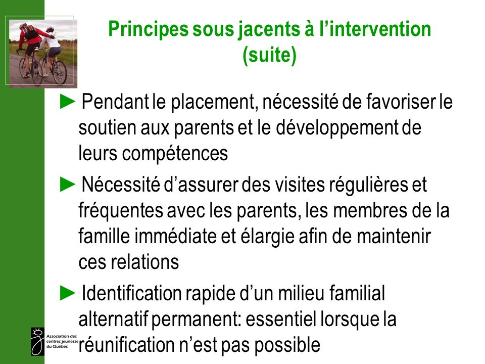 Principes sous jacents à lintervention (suite) Pendant le placement, nécessité de favoriser le soutien aux parents et le développement de leurs compét