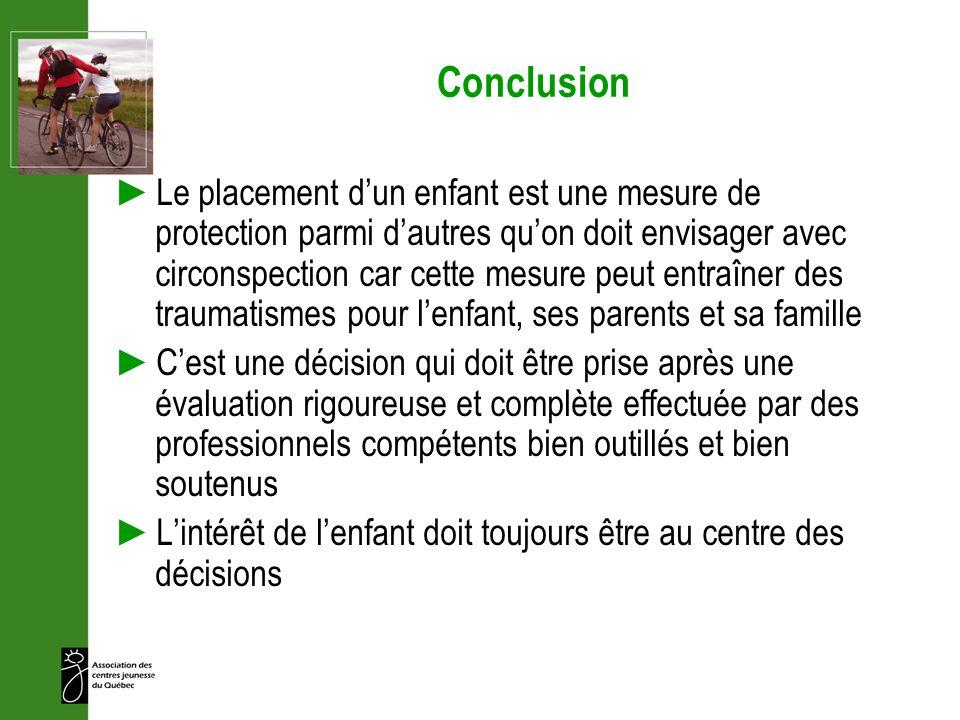 Conclusion Le placement dun enfant est une mesure de protection parmi dautres quon doit envisager avec circonspection car cette mesure peut entraîner