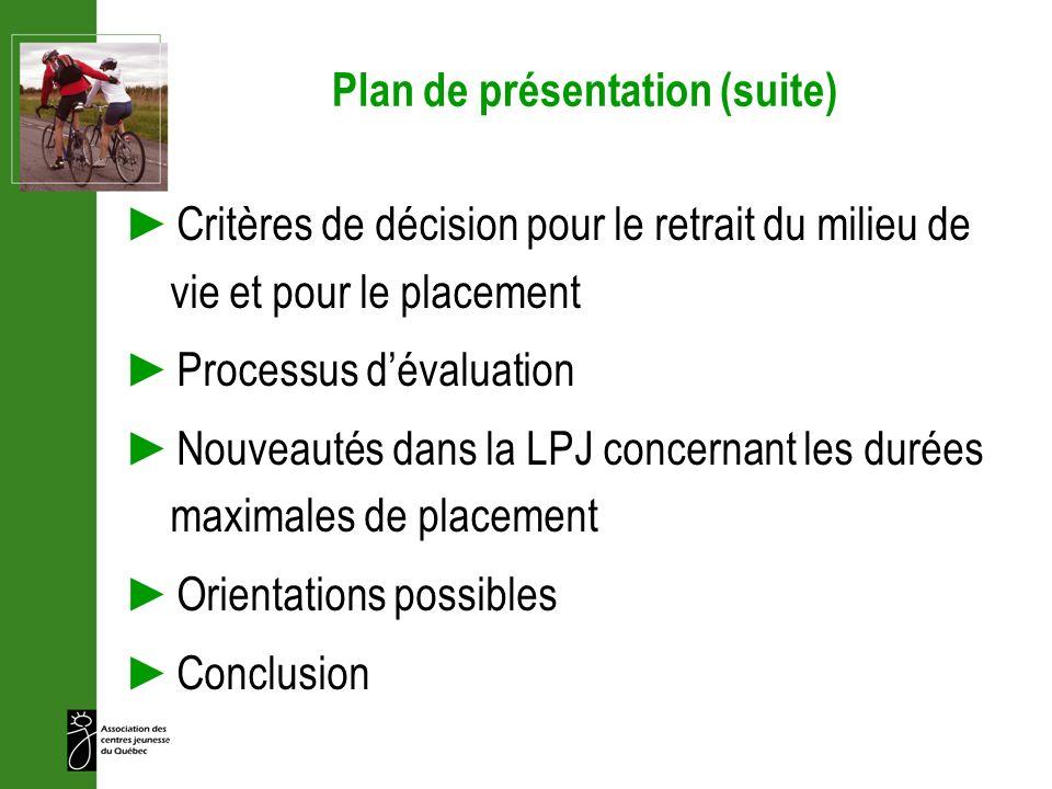 Plan de présentation (suite) Critères de décision pour le retrait du milieu de vie et pour le placement Processus dévaluation Nouveautés dans la LPJ c