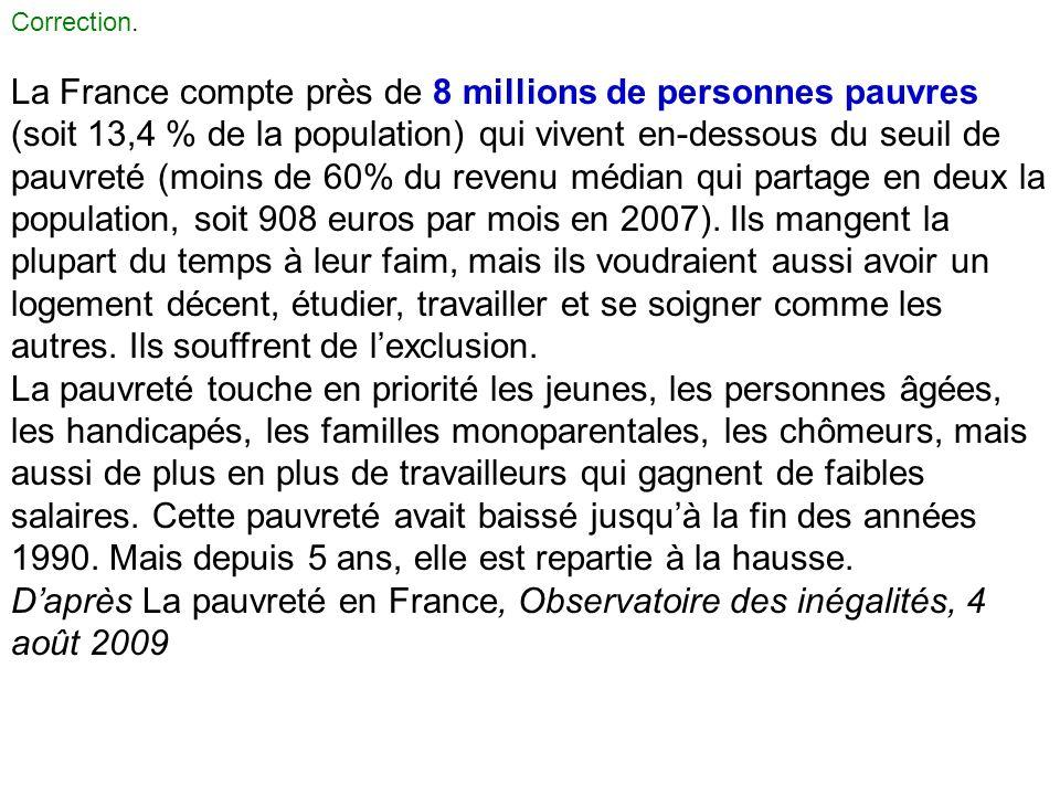 Correction. La France compte près de 8 millions de personnes pauvres (soit 13,4 % de la population) qui vivent en-dessous du seuil de pauvreté (moins