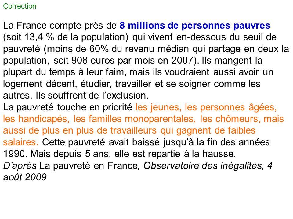 Correction La France compte près de 8 millions de personnes pauvres (soit 13,4 % de la population) qui vivent en-dessous du seuil de pauvreté (moins d