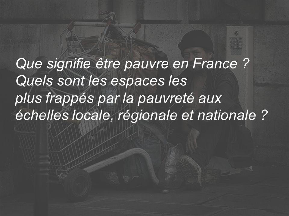 Que signifie être pauvre en France ? Quels sont les espaces les plus frappés par la pauvreté aux échelles locale, régionale et nationale ?