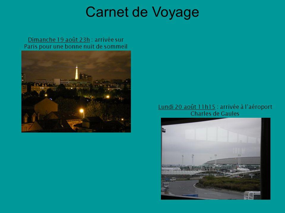 Carnet de Voyage Dimanche 19 août 23h : arrivée sur Paris pour une bonne nuit de sommeil Lundi 20 août 11h15 : arrivée à laéroport Charles de Gaules
