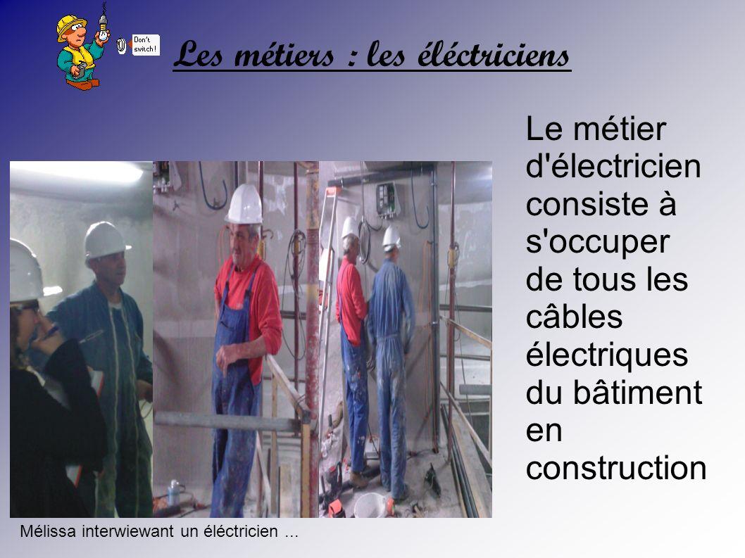 Les métiers : les éléctriciens Le métier d'électricien consiste à s'occuper de tous les câbles électriques du bâtiment en construction Mélissa interwi