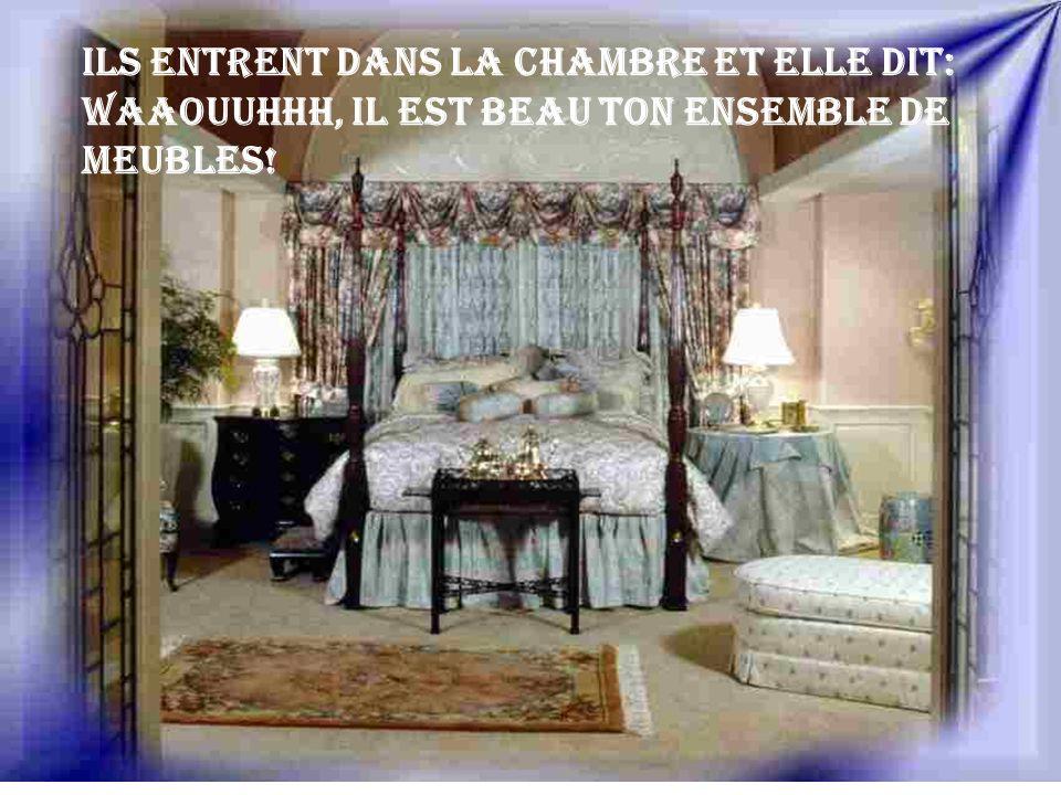 Ils entrent dans la chambre et elle dit: Waaouuhhh, il est beau ton ensemble de meubles!