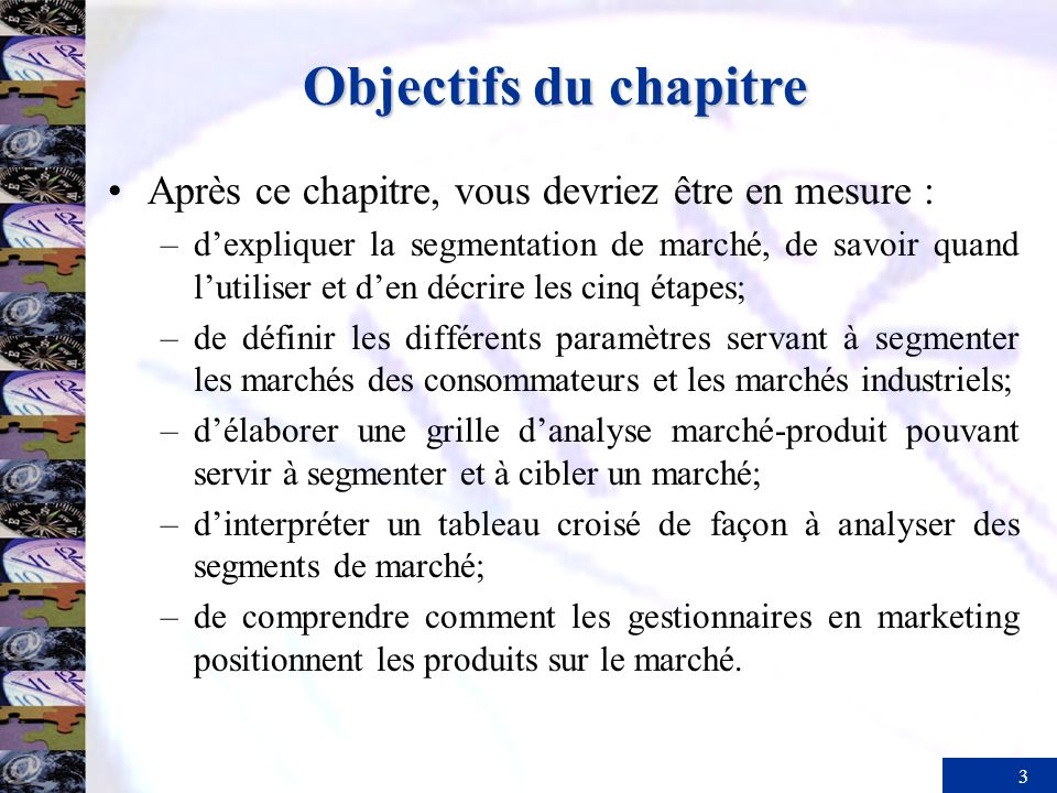 3 Objectifs du chapitre Après ce chapitre, vous devriez être en mesure : –dexpliquer la segmentation de marché, de savoir quand lutiliser et den décri