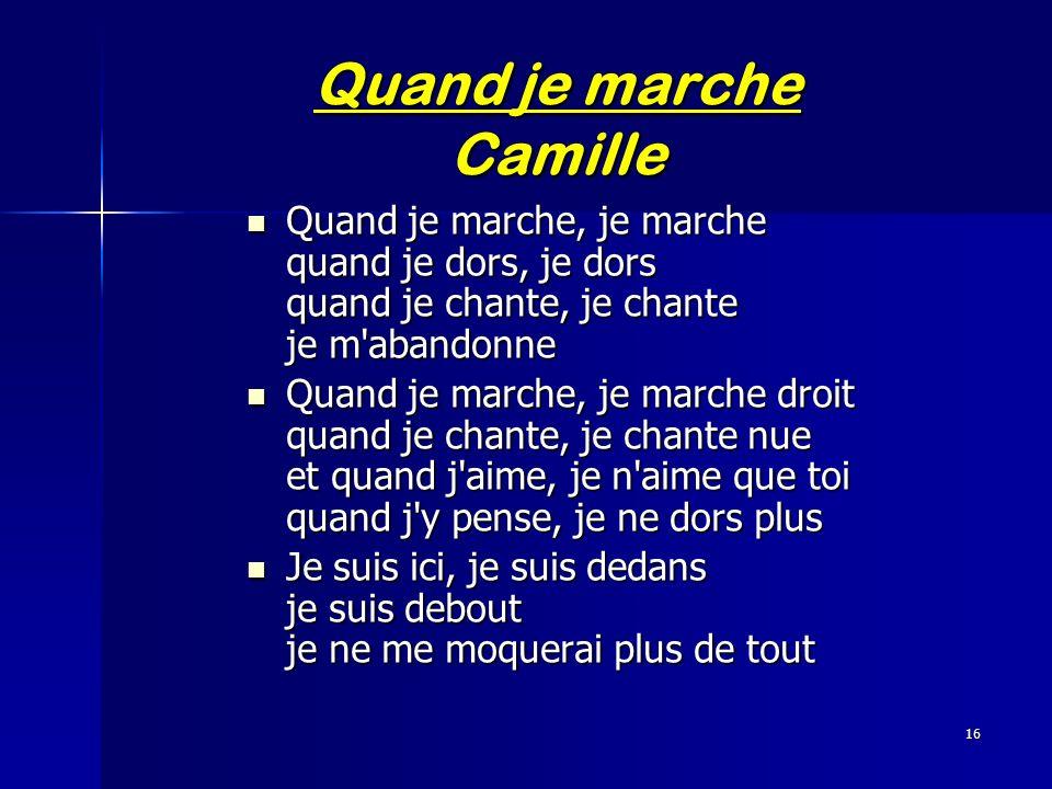 16 Quand je marche Camille Quand je marche, je marche quand je dors, je dors quand je chante, je chante je m'abandonne Quand je marche, je marche quan