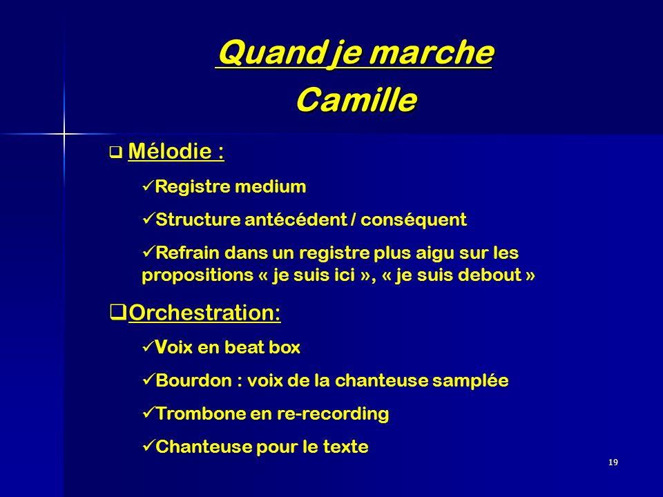 19 Quand je marche Camille Mélodie : Registre medium Structure antécédent / conséquent Refrain dans un registre plus aigu sur les propositions « je su